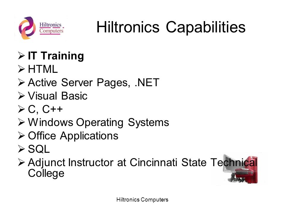 Hiltronics Computers Hiltronics Capabilities IT Training HTML Active Server Pages,.NET Visual Basic C, C++ Windows Operating Systems Office Applicatio