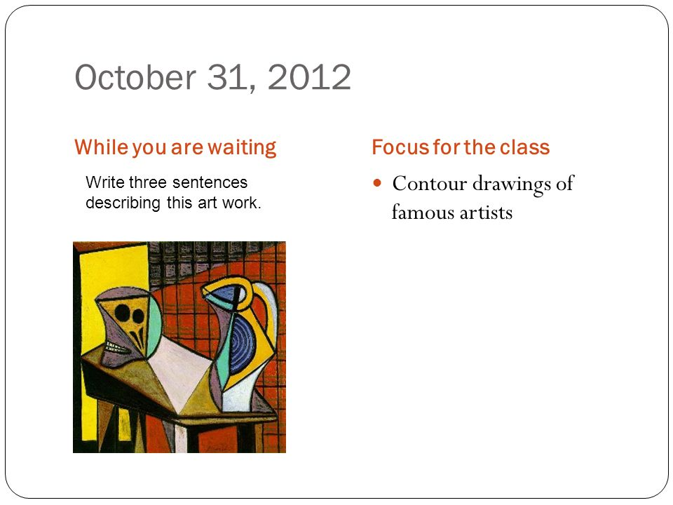 October 31, 2012 While you are waitingFocus for the class Contour drawings of famous artists Write three sentences describing this art work.