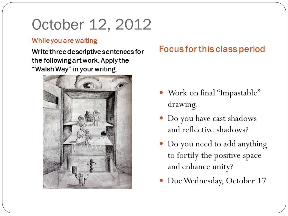 October 12, 2012 While you are waiting Write three descriptive sentences for the following art work. Apply the Walsh Way in your writing. Focus for th