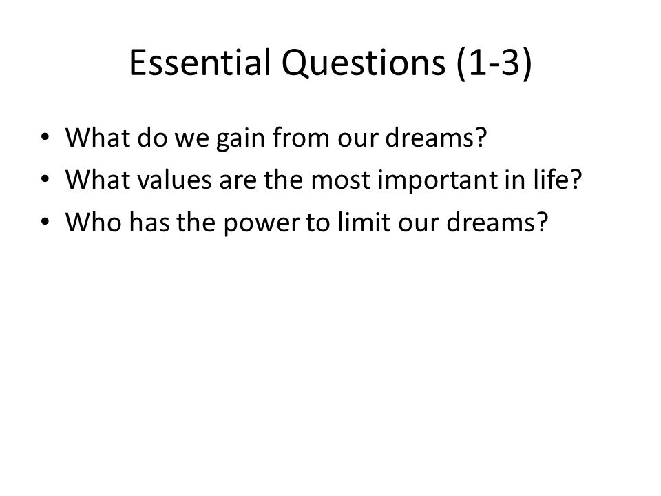 Essential Questions (1-3) What do we gain from our dreams? What values are the most important in life? Who has the power to limit our dreams?