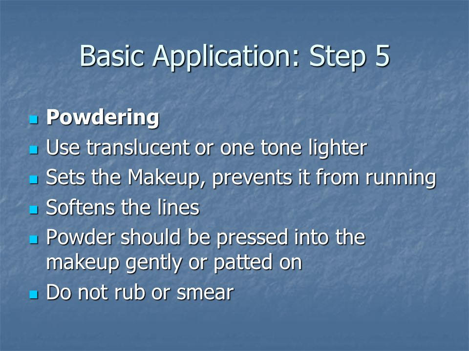Basic Application: Step 6 Finishing Touches Finishing Touches You may want to touch some areas You may want to touch some areas Restore color that the powder dulled Restore color that the powder dulled Apply mascara or false eyelashes Apply mascara or false eyelashes Mascara: Brown, unless you have dark brunette hair Mascara: Brown, unless you have dark brunette hair