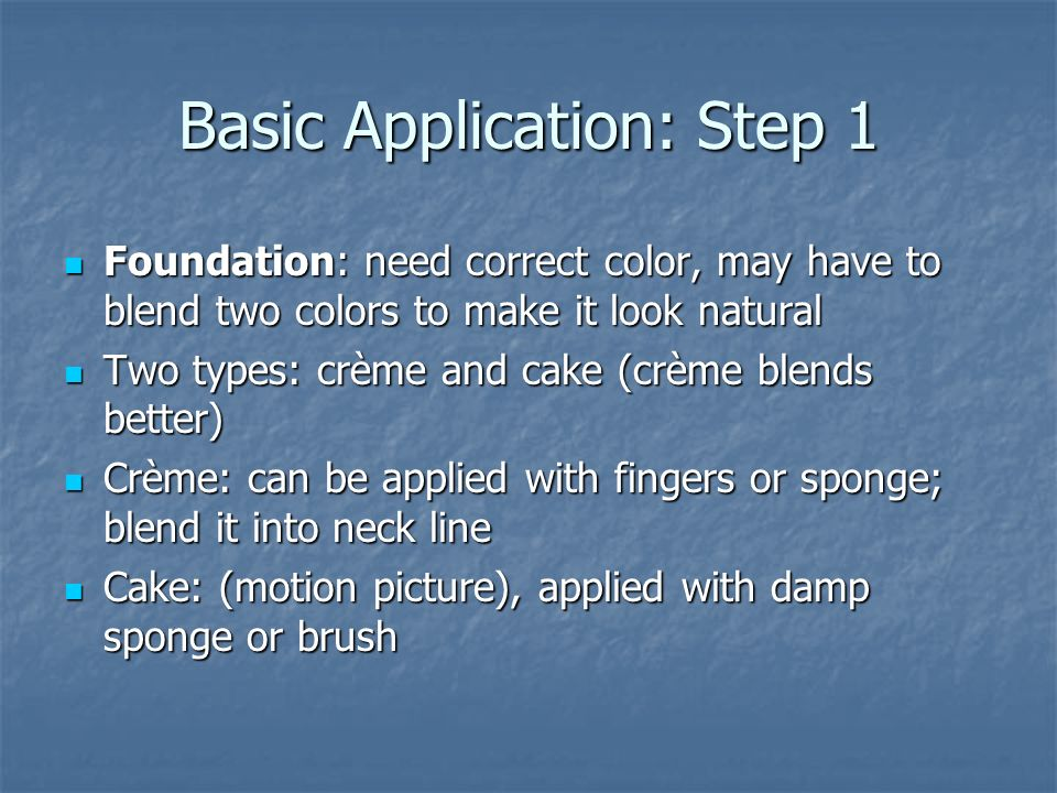 Basic Application: Step 2 Highlighting and Shadowing (chiaroscuro) Highlighting and Shadowing (chiaroscuro) Brings out, corrects, or changes features Brings out, corrects, or changes features Shadow: five shades darker or brown or reddish-brown, or maroon Shadow: five shades darker or brown or reddish-brown, or maroon Highlight: five shades lighter, yellow or white Highlight: five shades lighter, yellow or white