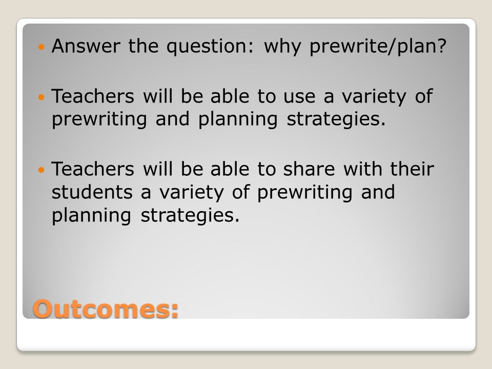 Outcomes: Answer the question: why prewrite/plan.