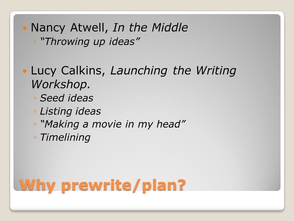 Why prewrite/plan? Nancy Atwell, In the Middle Throwing up ideas Lucy Calkins, Launching the Writing Workshop. Seed ideas Listing ideas Making a movie