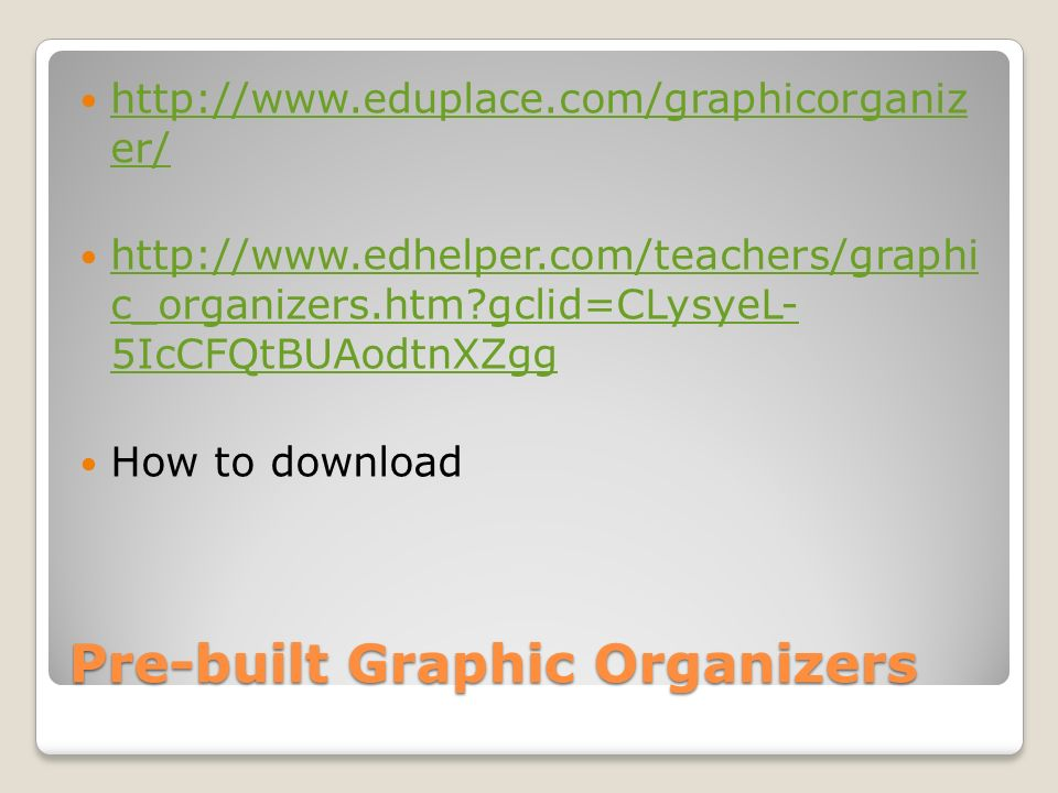 Pre-built Graphic Organizers http://www.eduplace.com/graphicorganiz er/ http://www.eduplace.com/graphicorganiz er/ http://www.edhelper.com/teachers/graphi c_organizers.htm gclid=CLysyeL- 5IcCFQtBUAodtnXZgg http://www.edhelper.com/teachers/graphi c_organizers.htm gclid=CLysyeL- 5IcCFQtBUAodtnXZgg How to download