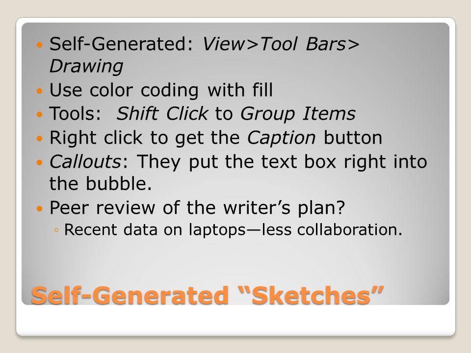 Self-Generated Sketches Self-Generated: View>Tool Bars> Drawing Use color coding with fill Tools: Shift Click to Group Items Right click to get the Caption button Callouts: They put the text box right into the bubble.