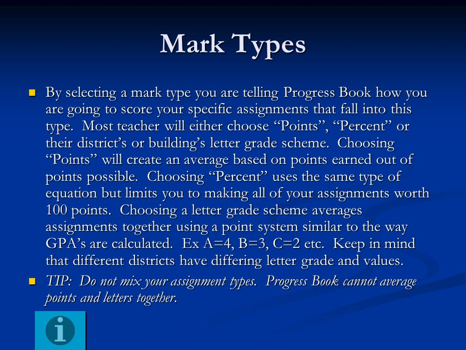 Mark Types By selecting a mark type you are telling Progress Book how you are going to score your specific assignments that fall into this type. Most