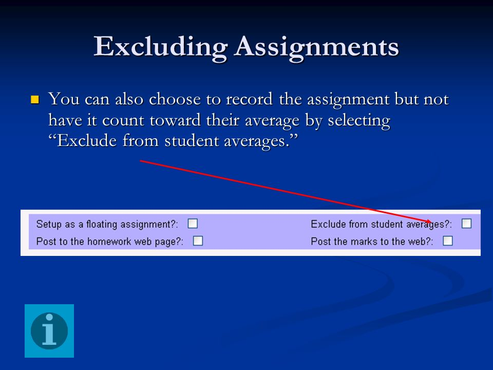 Excluding Assignments You can also choose to record the assignment but not have it count toward their average by selecting Exclude from student averag