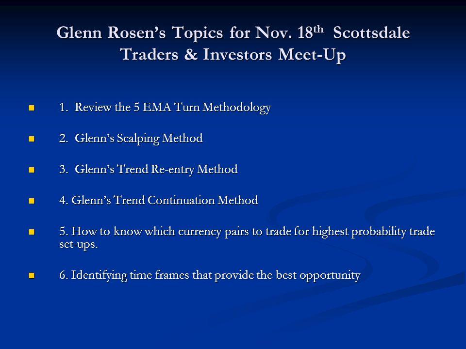 Glenn Rosens Topics for Nov. 18 th Scottsdale Traders & Investors Meet-Up 1. Review the 5 EMA Turn Methodology 1. Review the 5 EMA Turn Methodology 2.