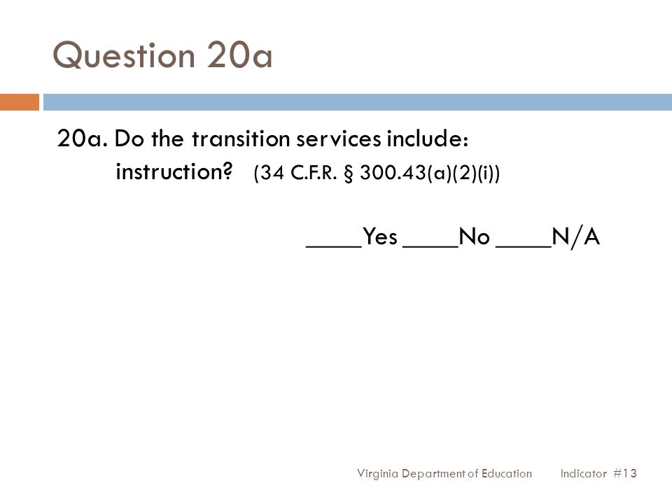 Question 20a 20a. Do the transition services include: instruction? (34 C.F.R. § 300.43(a)(2)(i)) ____Yes ____No ____N/A Virginia Department of Educati