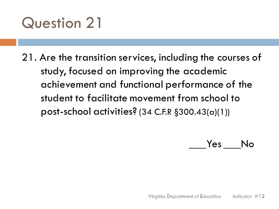 Question 21 21. Are the transition services, including the courses of study, focused on improving the academic achievement and functional performance
