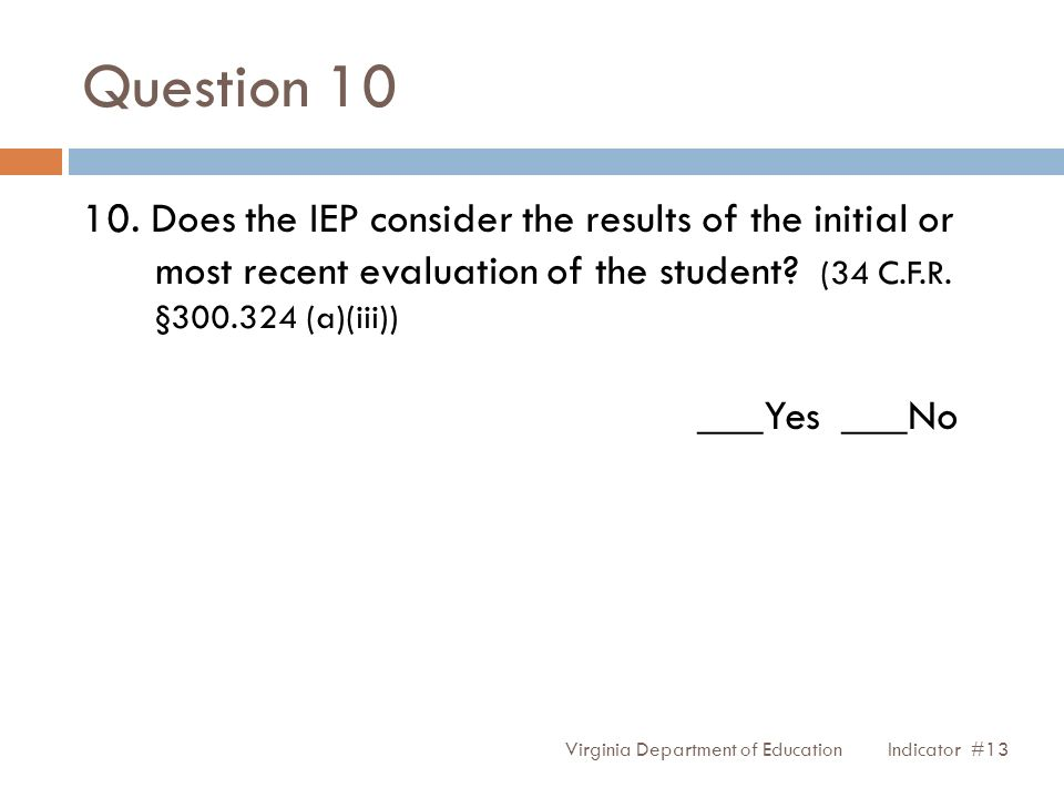 Question 10 Virginia Department of Education 10. Does the IEP consider the results of the initial or most recent evaluation of the student? (34 C.F.R.