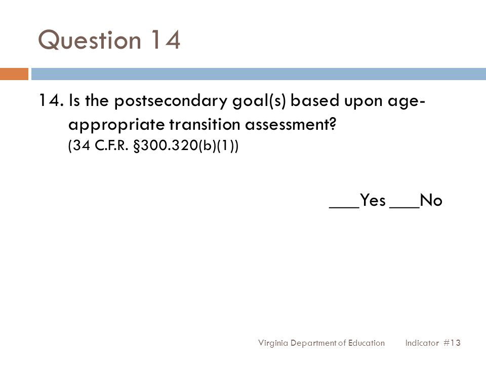 Question 14 14. Is the postsecondary goal(s) based upon age- appropriate transition assessment? (34 C.F.R. §300.320(b)(1)) ___Yes ___No Virginia Depar