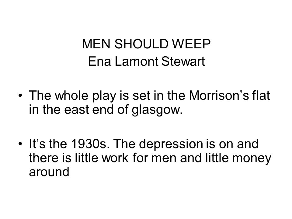 MEN SHOULD WEEP Ena Lamont Stewart The whole play is set in the Morrisons flat in the east end of glasgow. Its the 1930s. The depression is on and the