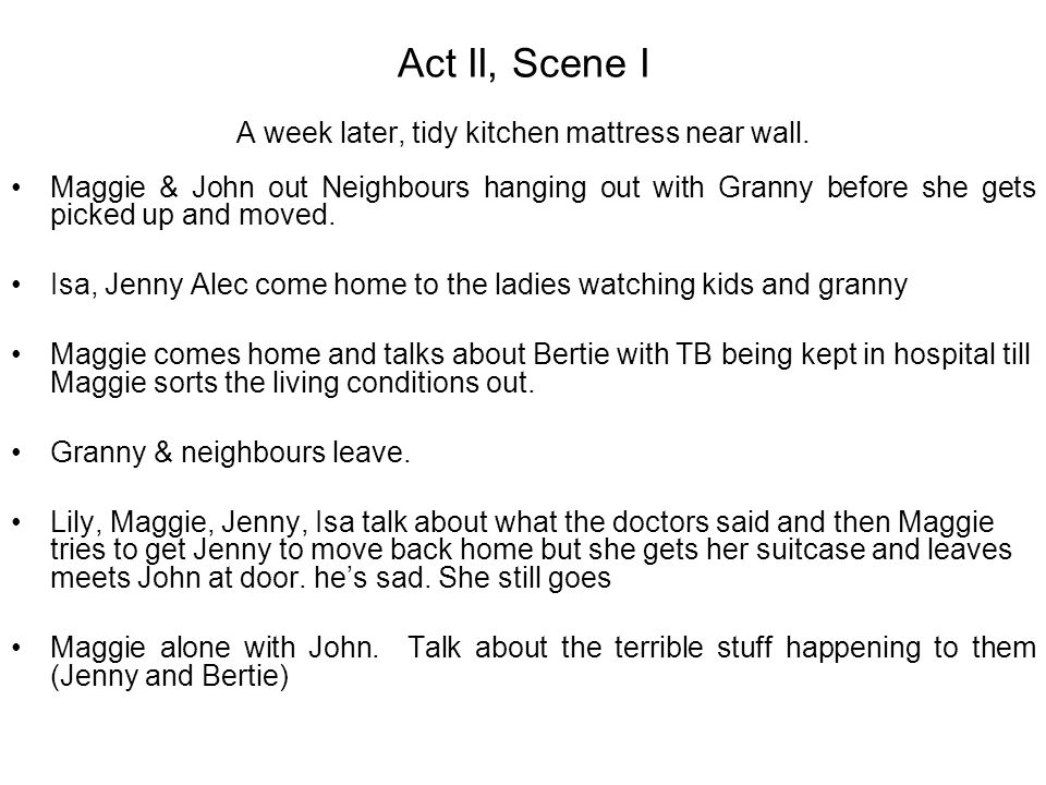 Act II, Scene I A week later, tidy kitchen mattress near wall. Maggie & John out Neighbours hanging out with Granny before she gets picked up and move