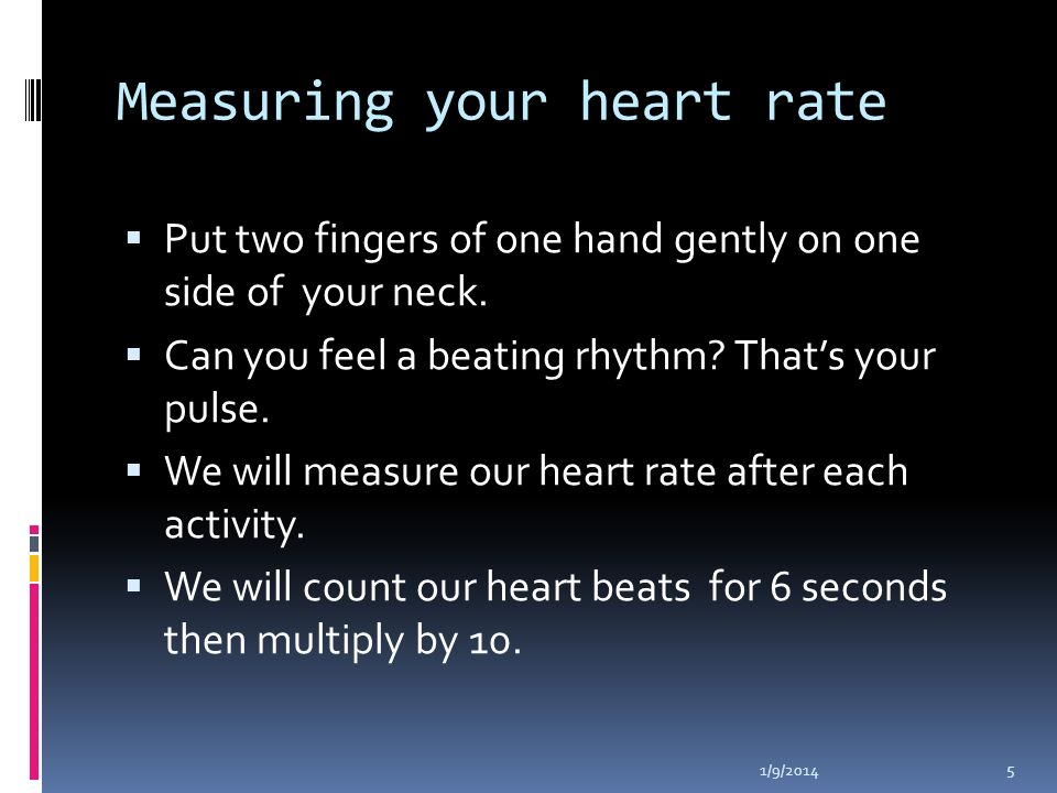 Measuring your heart rate Put two fingers of one hand gently on one side of your neck.