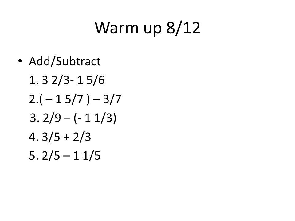 Warm up 8/12 Add/Subtract 1. 3 2/3- 1 5/6 2.( – 1 5/7 ) – 3/7 3.