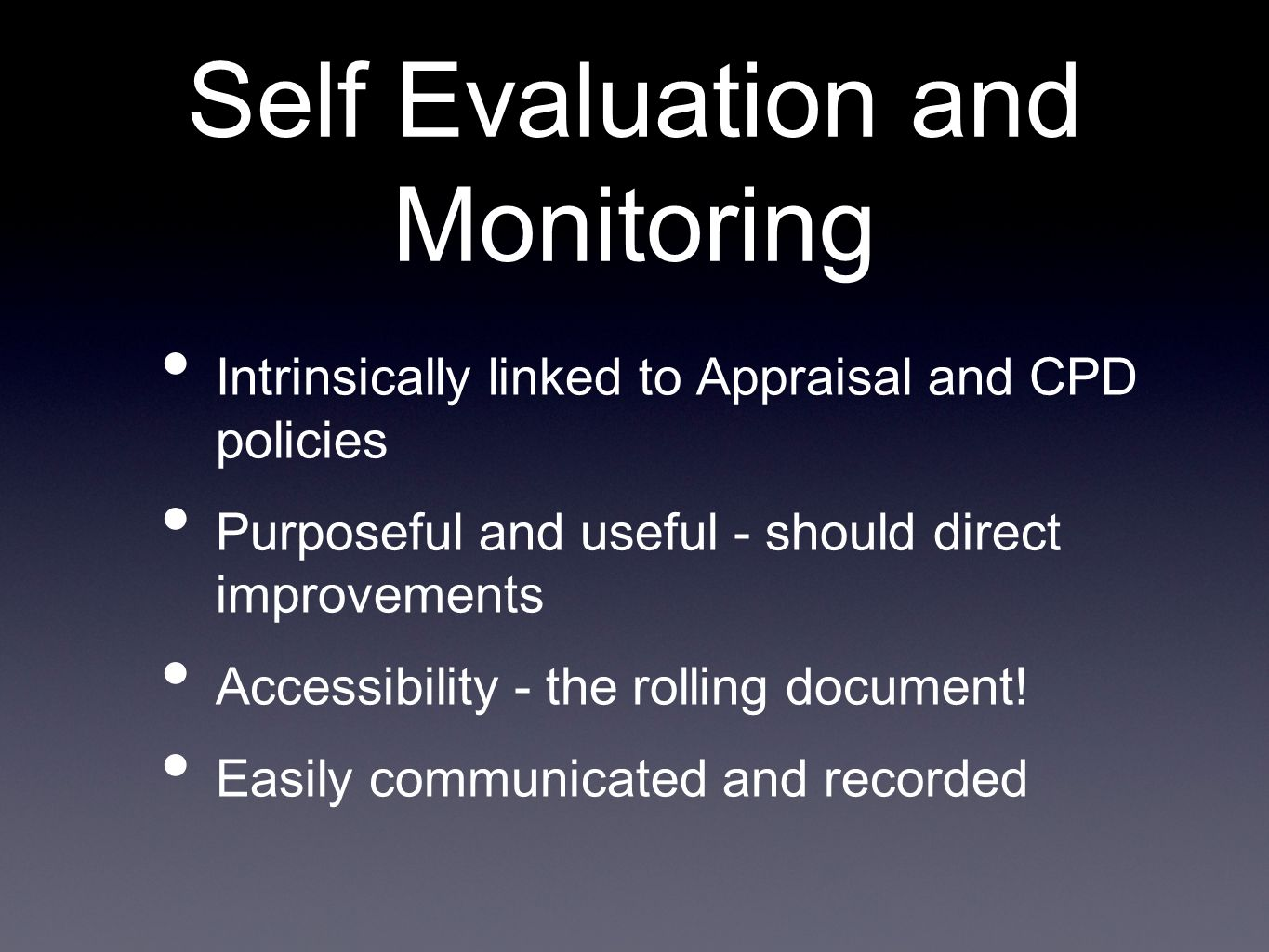 Self Evaluation and Monitoring Intrinsically linked to Appraisal and CPD policies Purposeful and useful - should direct improvements Accessibility - t