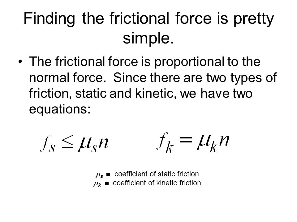 Finding the frictional force is pretty simple. The frictional force is proportional to the normal force. Since there are two types of friction, static