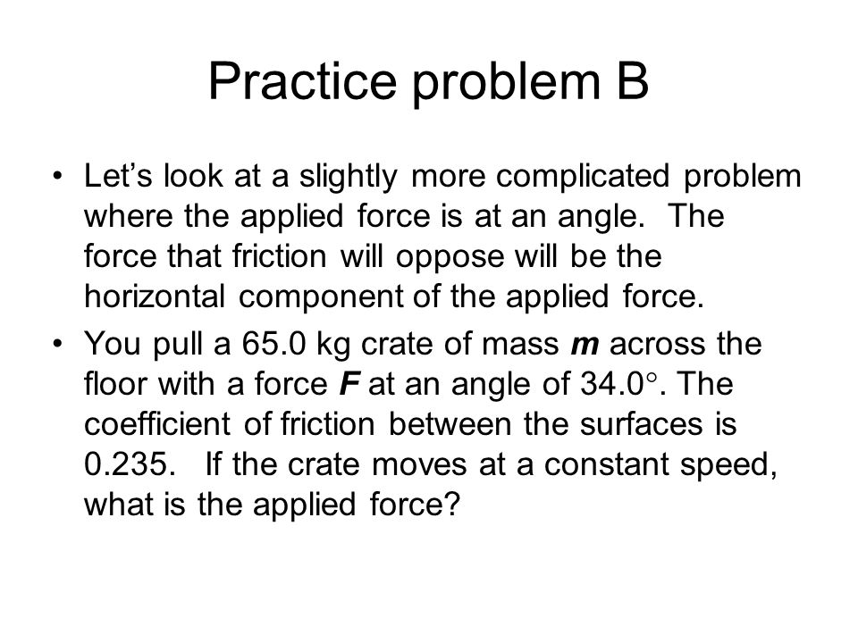 Practice problem B Lets look at a slightly more complicated problem where the applied force is at an angle. The force that friction will oppose will b