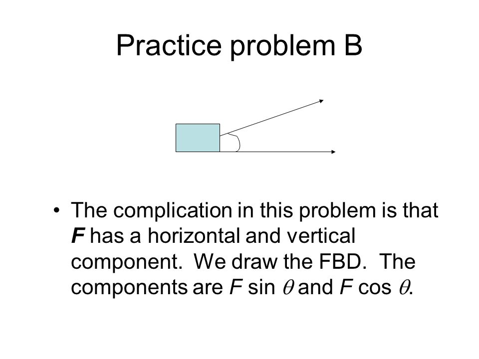 Practice problem B The complication in this problem is that F has a horizontal and vertical component. We draw the FBD. The components are F sin and F