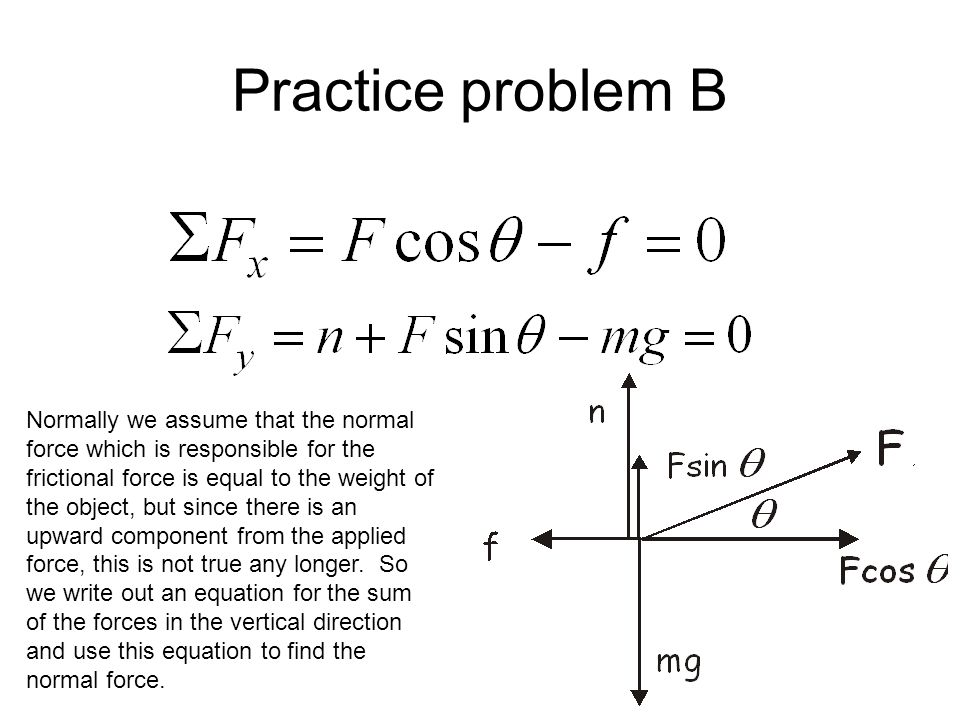 Practice problem B Normally we assume that the normal force which is responsible for the frictional force is equal to the weight of the object, but si
