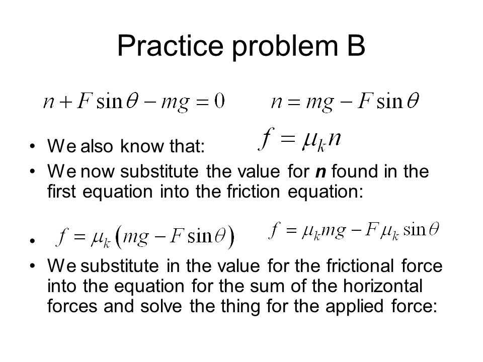Practice problem B We also know that: We now substitute the value for n found in the first equation into the friction equation: We substitute in the v