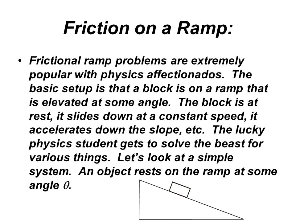 Friction on a Ramp: Frictional ramp problems are extremely popular with physics affectionados. The basic setup is that a block is on a ramp that is el
