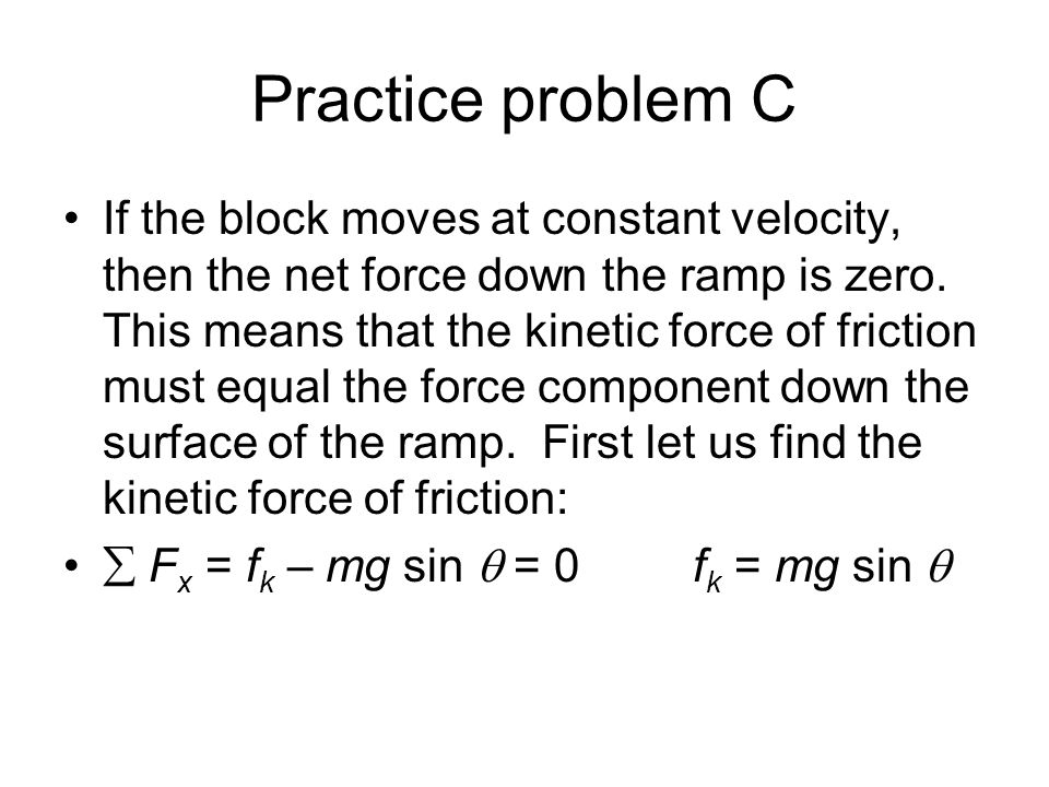 Practice problem C If the block moves at constant velocity, then the net force down the ramp is zero. This means that the kinetic force of friction mu