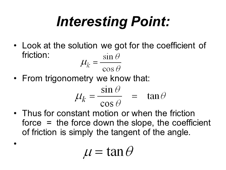 Interesting Point: Look at the solution we got for the coefficient of friction: From trigonometry we know that: Thus for constant motion or when the f