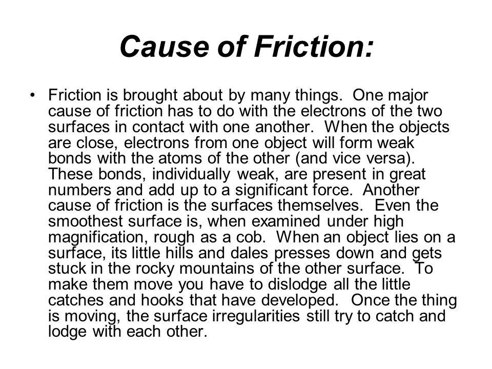 Cause of Friction: Friction is brought about by many things. One major cause of friction has to do with the electrons of the two surfaces in contact w