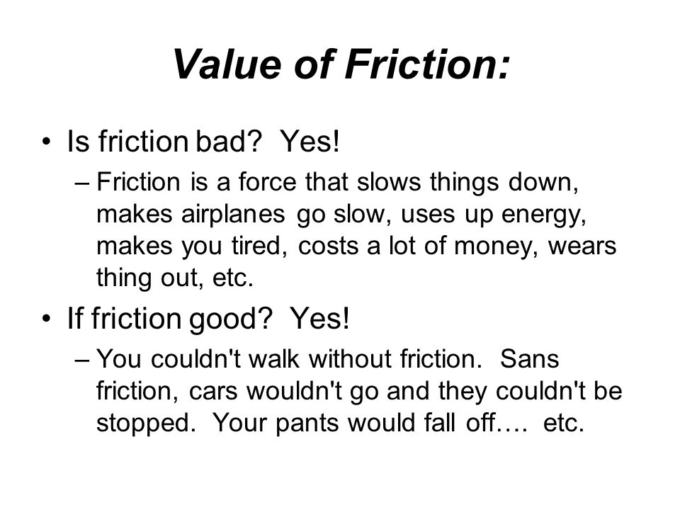 Value of Friction: Is friction bad? Yes! –Friction is a force that slows things down, makes airplanes go slow, uses up energy, makes you tired, costs