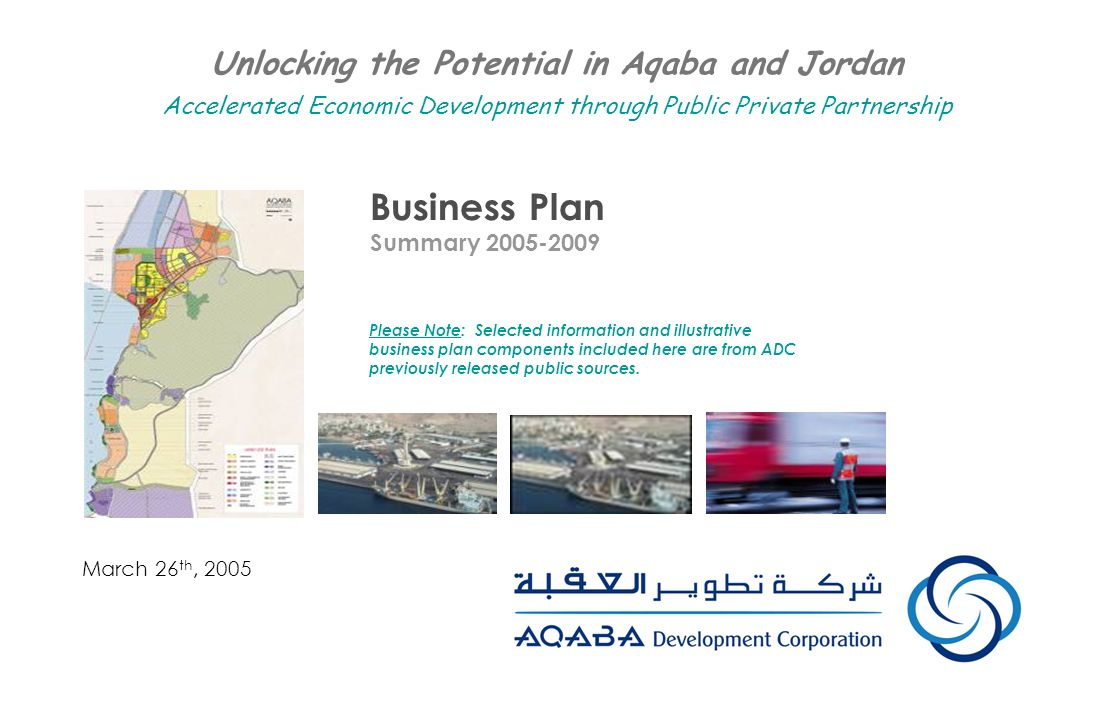 Business Plan Summary 2005-2009 March 26 th, 2005 Unlocking the Potential in Aqaba and Jordan Accelerated Economic Development through Public Private