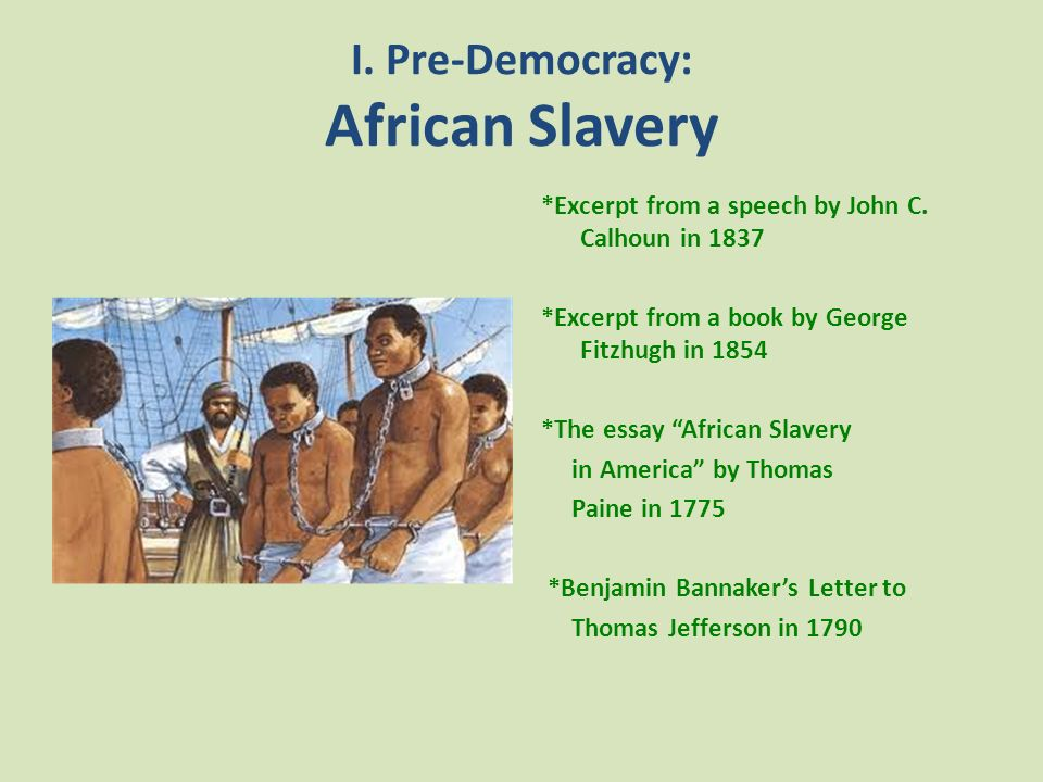 I. Pre-Democracy: African Slavery *Excerpt from a speech by John C. Calhoun in 1837 *Excerpt from a book by George Fitzhugh in 1854 *The essay African