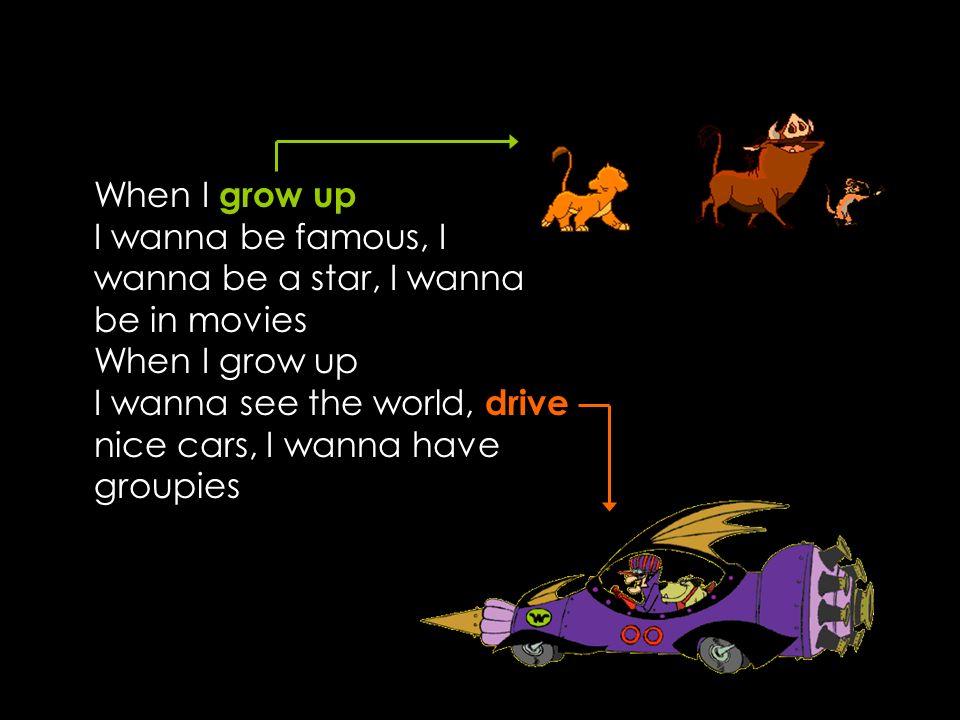 When I grow up I wanna be famous, I wanna be a star, I wanna be in movies When I grow up I wanna see the world, drive nice cars, I wanna have groupies