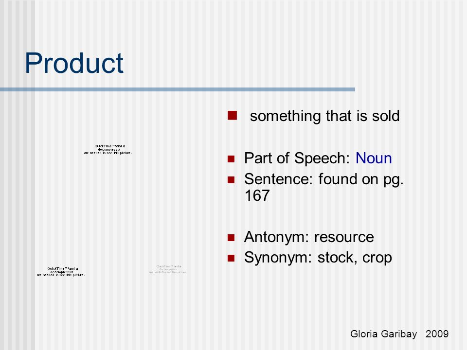 Product something that is sold Part of Speech: Noun Sentence: found on pg. 167 Antonym: resource Synonym: stock, crop Gloria Garibay 2009