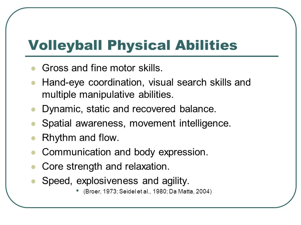 Volleyball Physical Abilities Gross and fine motor skills. Hand-eye coordination, visual search skills and multiple manipulative abilities. Dynamic, s