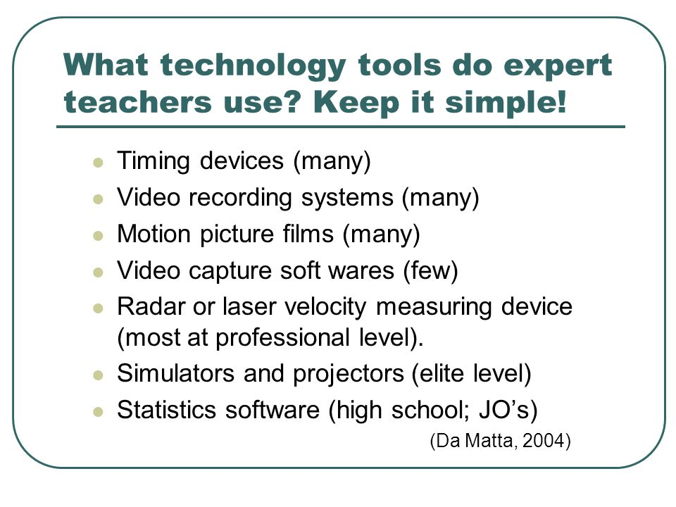 What technology tools do expert teachers use? Keep it simple! Timing devices (many) Video recording systems (many) Motion picture films (many) Video c