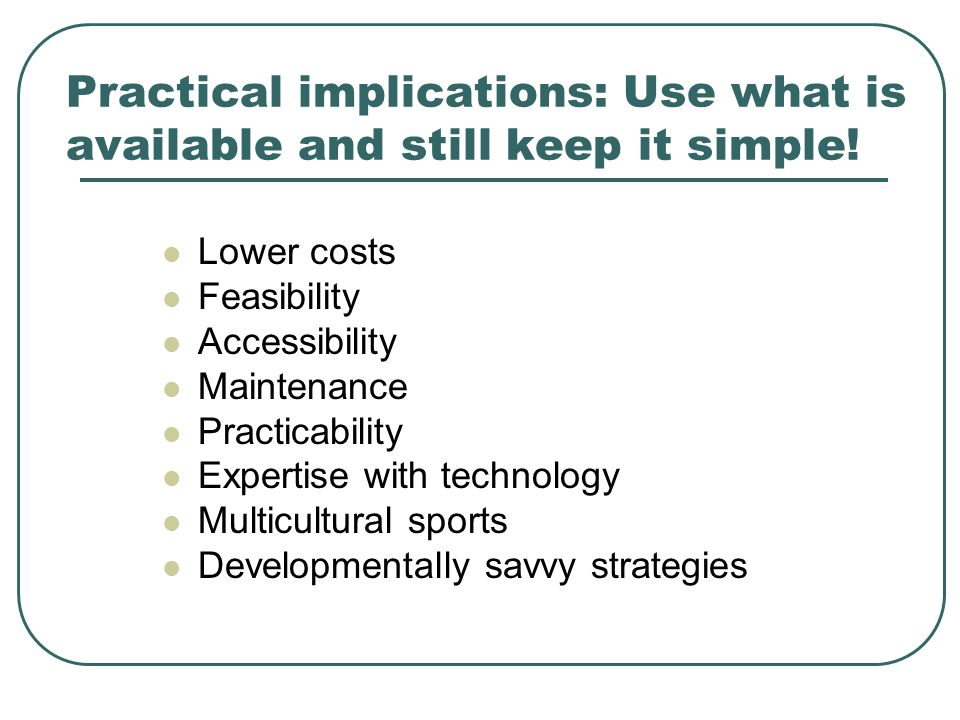 Practical implications: Use what is available and still keep it simple! Lower costs Feasibility Accessibility Maintenance Practicability Expertise wit
