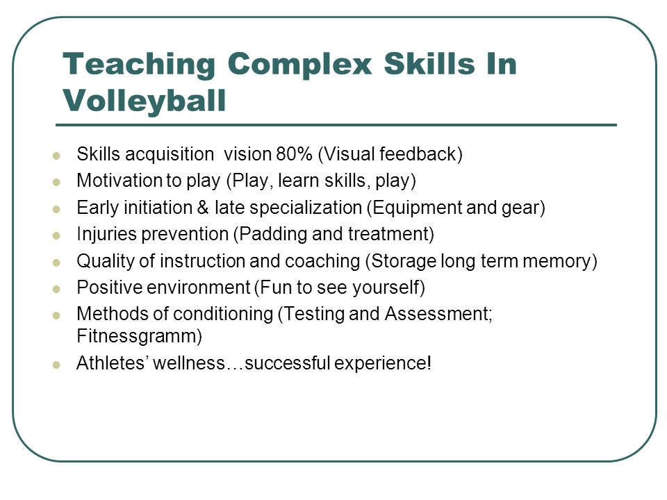 Teaching Complex Skills In Volleyball Skills acquisition vision 80% (Visual feedback) Motivation to play (Play, learn skills, play) Early initiation &