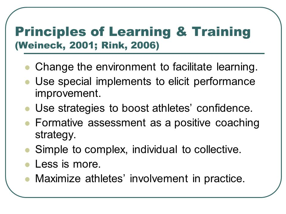 Principles of Learning & Training (Weineck, 2001; Rink, 2006) Change the environment to facilitate learning. Use special implements to elicit performa