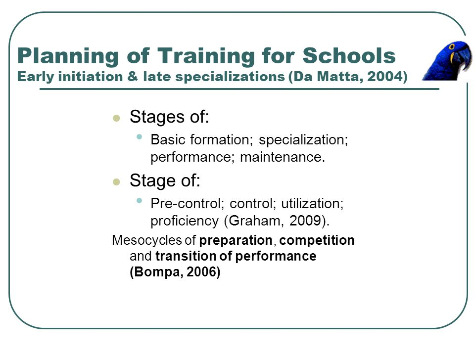 Planning of Training for Schools Early initiation & late specializations (Da Matta, 2004) Stages of: Basic formation; specialization; performance; mai