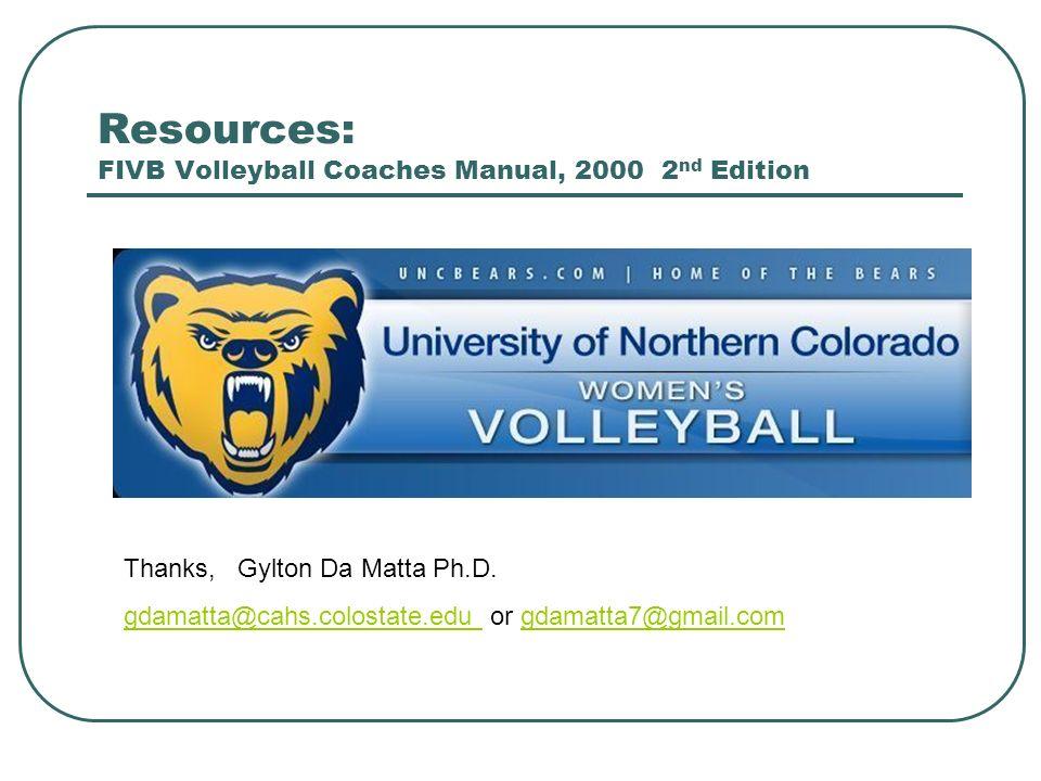 Resources: FIVB Volleyball Coaches Manual, 2000 2 nd Edition Thanks, Gylton Da Matta Ph.D. gdamatta@cahs.colostate.edu gdamatta@cahs.colostate.edu or