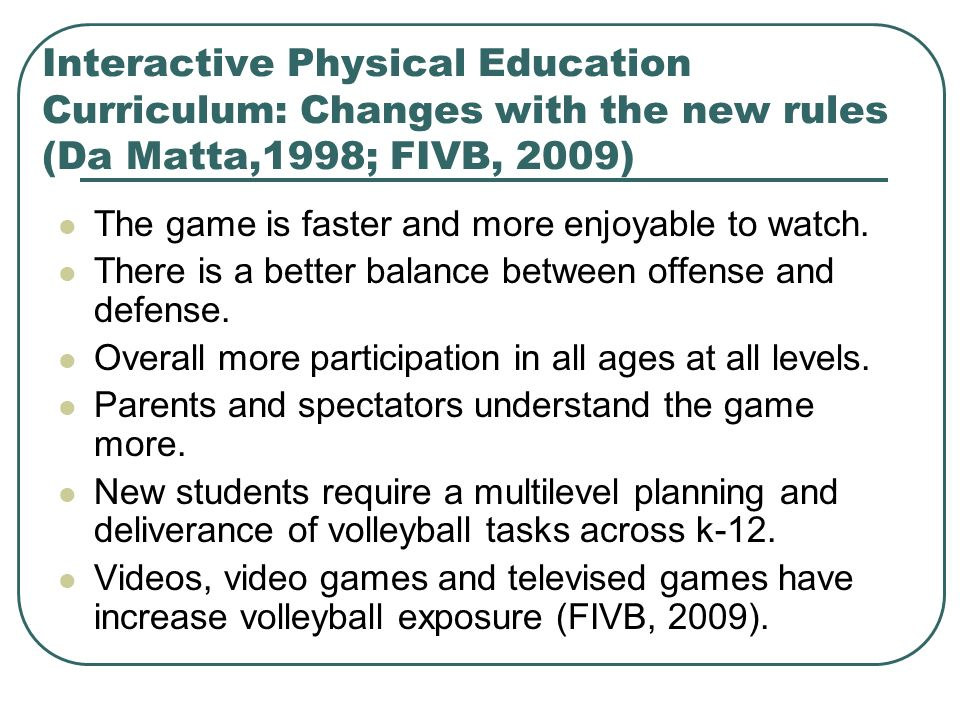 Interactive Physical Education Curriculum: Changes with the new rules (Da Matta,1998; FIVB, 2009) The game is faster and more enjoyable to watch. Ther