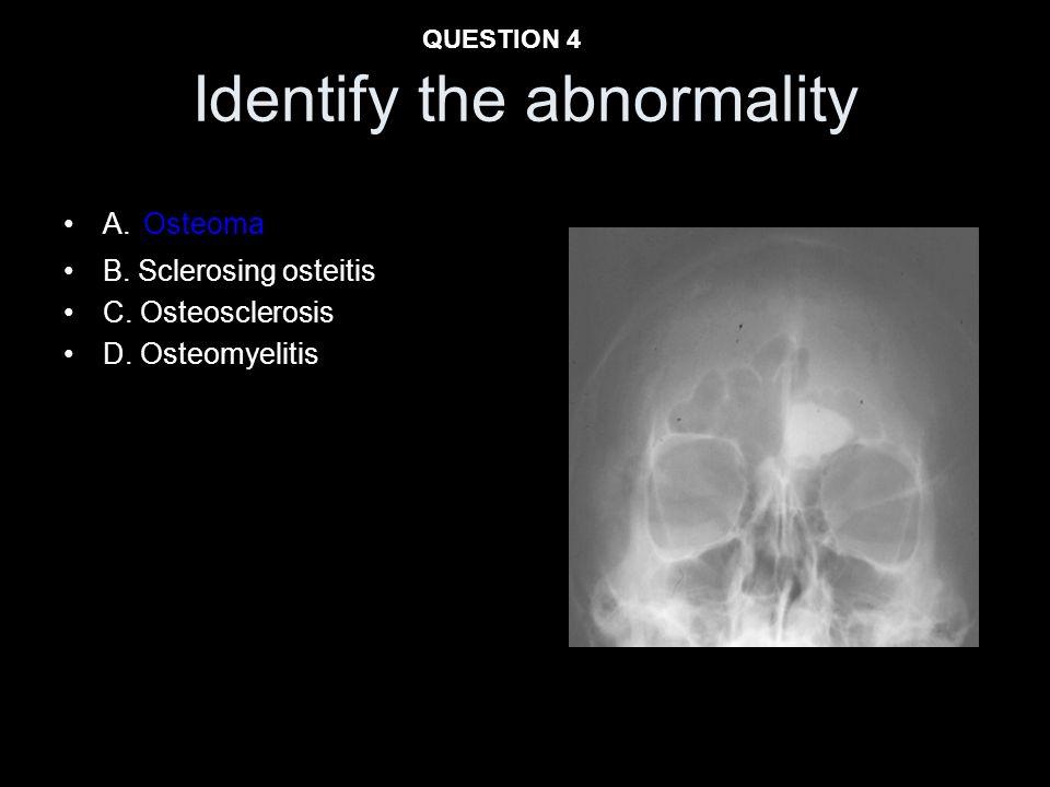 Identify the abnormality A. Osteoma B. Sclerosing osteitis C. Osteosclerosis D. Osteomyelitis QUESTION 4