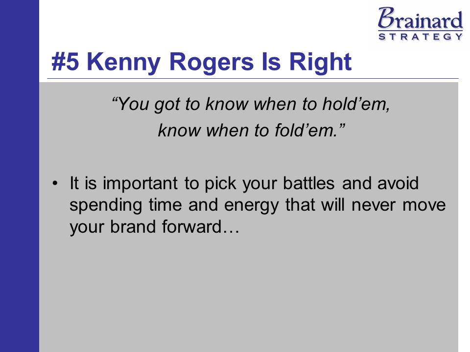 #5 Kenny Rogers Is Right You got to know when to holdem, know when to foldem. It is important to pick your battles and avoid spending time and energy