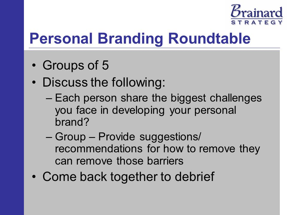 Personal Branding Roundtable Groups of 5 Discuss the following: –Each person share the biggest challenges you face in developing your personal brand?