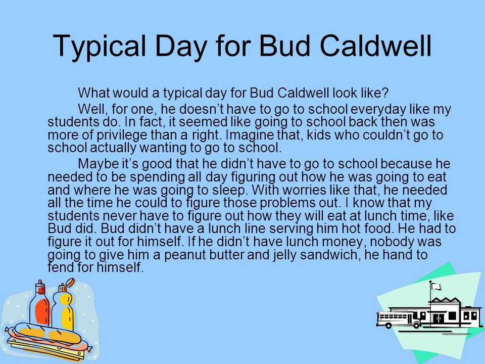 Typical Day for Bud Caldwell What would a typical day for Bud Caldwell look like? Well, for one, he doesnt have to go to school everyday like my stude