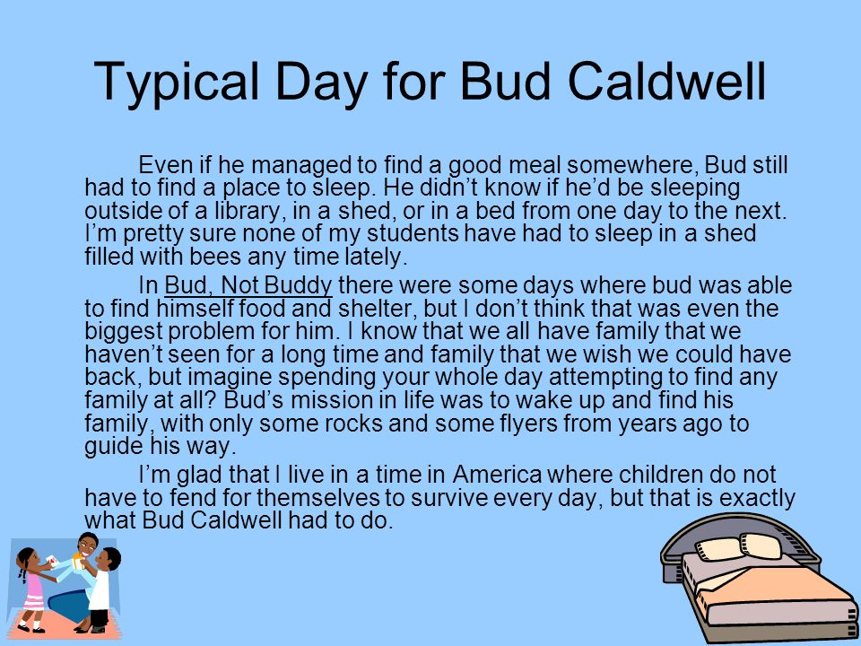 Typical Day for Bud Caldwell Even if he managed to find a good meal somewhere, Bud still had to find a place to sleep. He didnt know if hed be sleepin