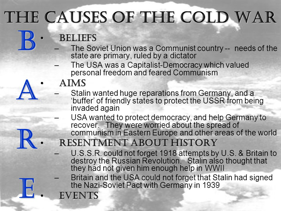The Causes of the Cold War BELIEFSBELIEFS –The Soviet Union was a Communist country -- needs of the state are primary, ruled by a dictator –The USA was a Capitalist-Democracy which valued personal freedom and feared Communism AIMSAIMS –Stalin wanted huge reparations from Germany, and a buffer of friendly states to protect the USSR from being invaded again –USA wanted to protect democracy, and help Germany to recover.